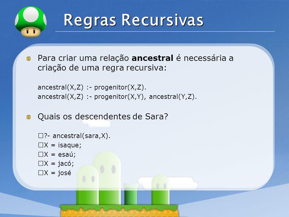 LOGO Regras Recursivas Para criar uma relação ancestral é necessária a criação de uma regra recursiva: ancestral(X,Z) :- progenitor(X,Z).