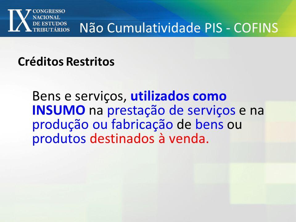Não Cumulatividade PIS - COFINS Créditos Restritos Bens e serviços, utilizados como INSUMO na prestação de serviços e na produção ou fabricação de ben