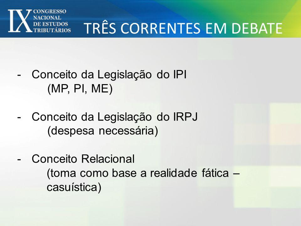 TRÊS CORRENTES EM DEBATE -Conceito da Legislação do IPI (MP, PI, ME) -Conceito da Legislação do IRPJ (despesa necessária) -Conceito Relacional (toma c