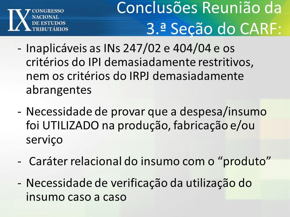 Conclusões Reunião da 3.ª Seção do CARF: -Inaplicáveis as INs 247/02 e 404/04 e os critérios do IPI demasiadamente restritivos, nem os critérios do IR