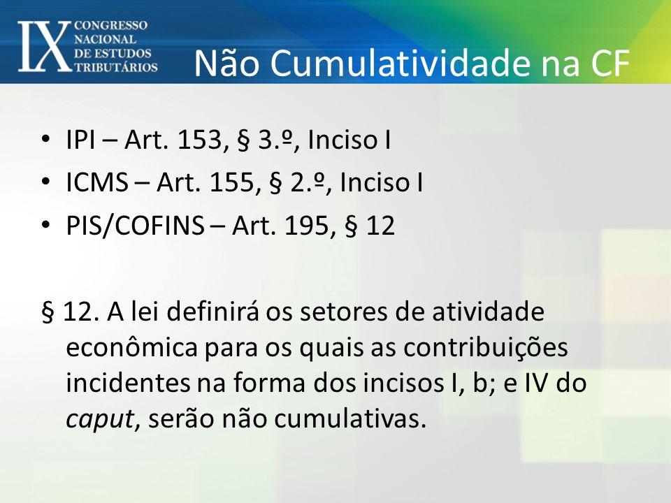 Não Cumulatividade na CF IPI – Art. 153, § 3.º, Inciso I ICMS – Art. 155, § 2.º, Inciso I PIS/COFINS – Art. 195, § 12 § 12. A lei definirá os setores