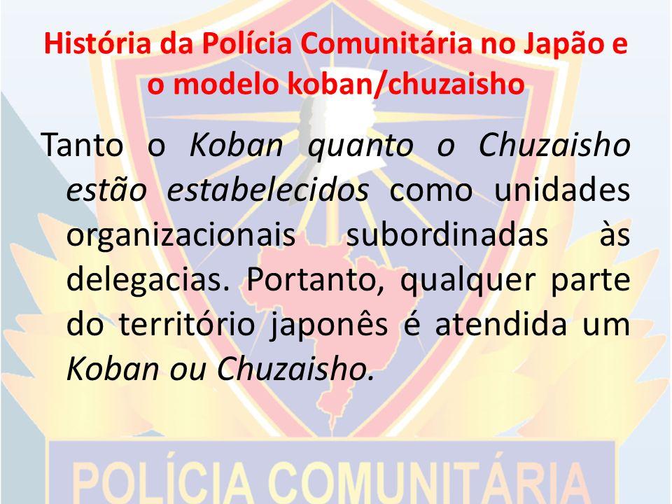 História da Polícia Comunitária no Japão e o modelo koban/chuzaisho Tanto o Koban quanto o Chuzaisho estão estabelecidos como unidades organizacionais subordinadas às delegacias.