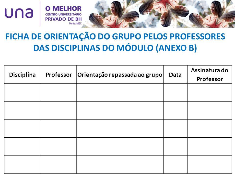 FICHA DE ORIENTAÇÃO DO GRUPO PELOS PROFESSORES DAS DISCIPLINAS DO MÓDULO (ANEXO B) DisciplinaProfessorOrientação repassada ao grupoData Assinatura do
