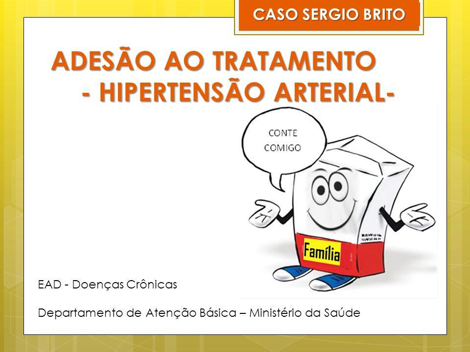 ADESÃO AO TRATAMENTO - HIPERTENSÃO ARTERIAL- CASO SERGIO BRITO EAD - Doenças Crônicas Departamento de Atenção Básica – Ministério da Saúde