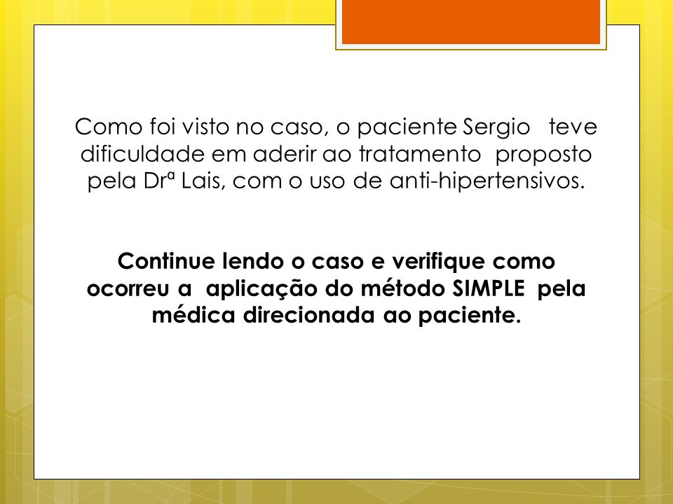 Como foi visto no caso, o paciente Sergio teve dificuldade em aderir ao tratamento proposto pela Drª Lais, com o uso de anti-hipertensivos. Continue l