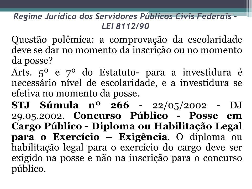 Regime Jurídico dos Servidores Públicos Civis Federais – LEI 8112/90 Questão polêmica: a comprovação da escolaridade deve se dar no momento da inscriç