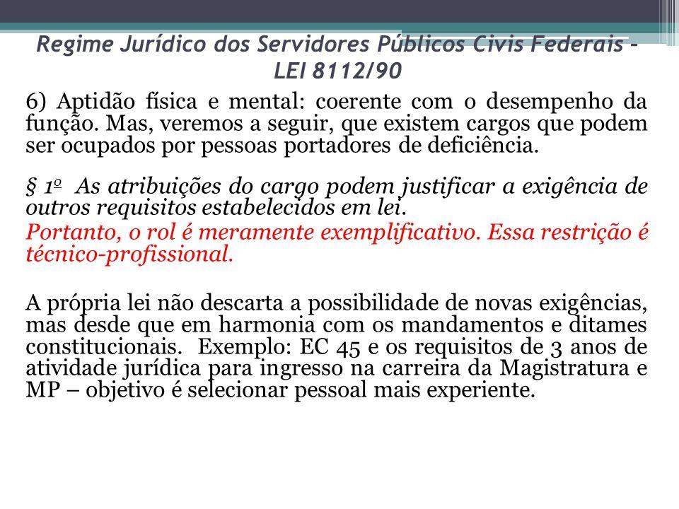 Regime Jurídico dos Servidores Públicos Civis Federais – LEI 8112/90 6) Aptidão física e mental: coerente com o desempenho da função. Mas, veremos a s