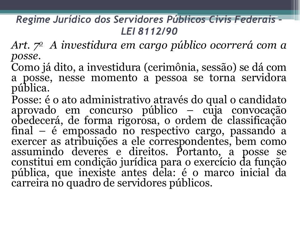 Regime Jurídico dos Servidores Públicos Civis Federais – LEI 8112/90 Art. 7 o A investidura em cargo público ocorrerá com a posse. Como já dito, a inv