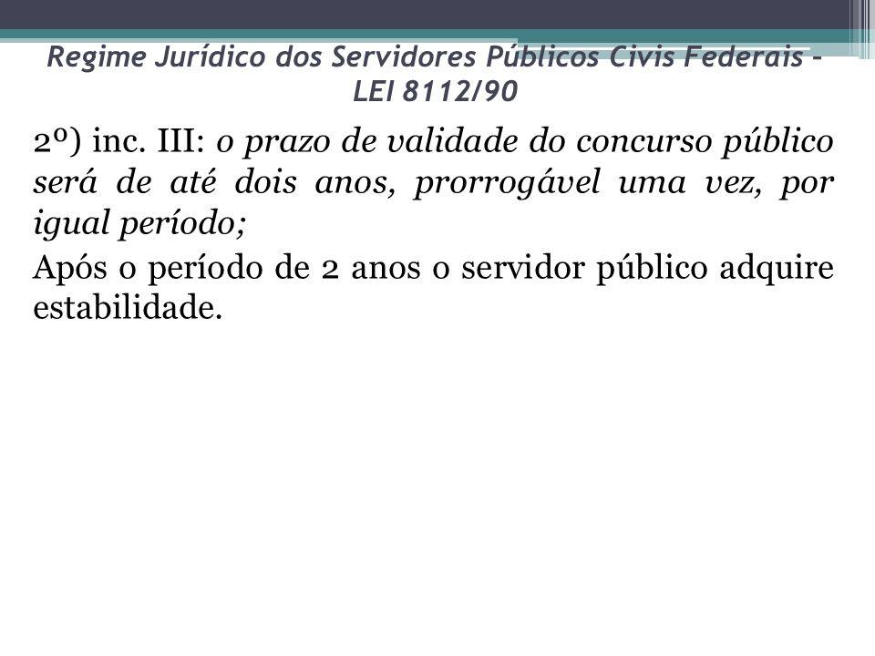 Regime Jurídico dos Servidores Públicos Civis Federais – LEI 8112/90 2º) inc. III: o prazo de validade do concurso público será de até dois anos, pror