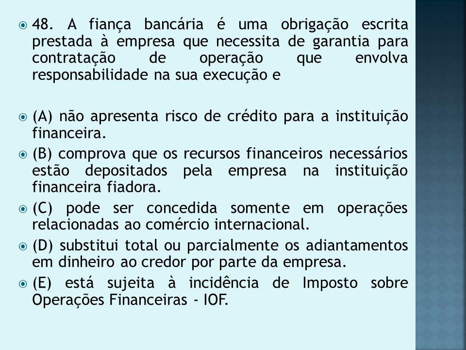 48. A fiança bancária é uma obrigação escrita prestada à empresa que necessita de garantia para contratação de operação que envolva responsabilidade n