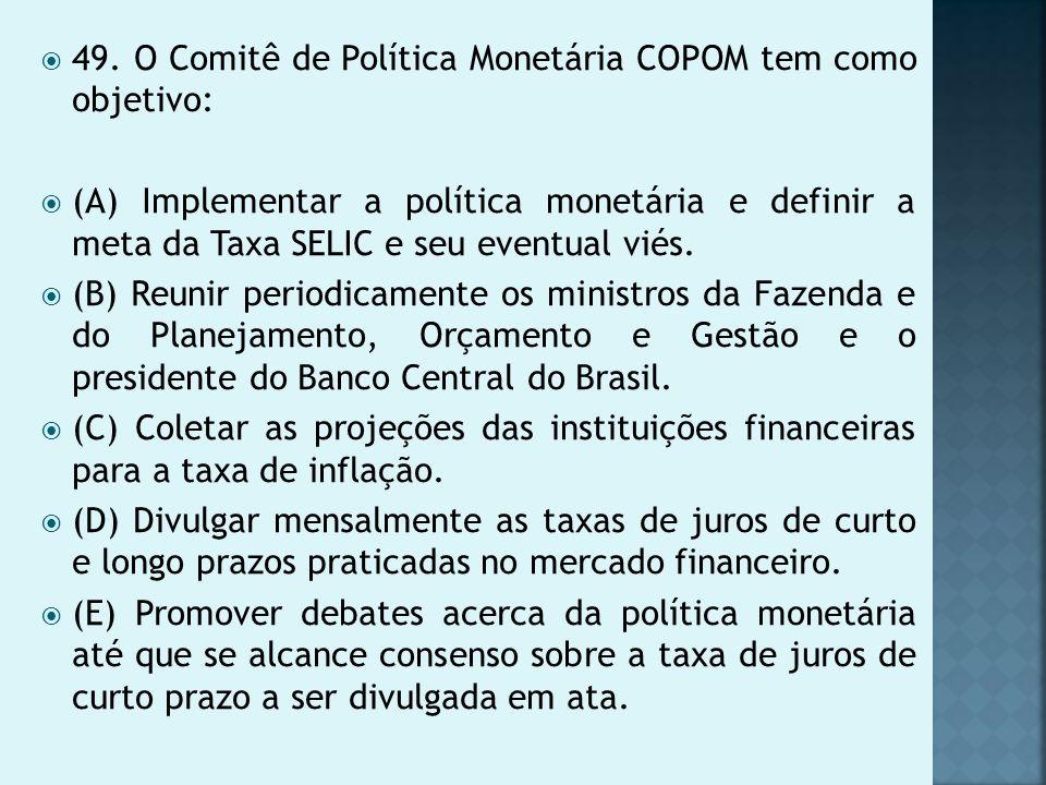49. O Comitê de Política Monetária COPOM tem como objetivo: (A) Implementar a política monetária e definir a meta da Taxa SELIC e seu eventual viés. (