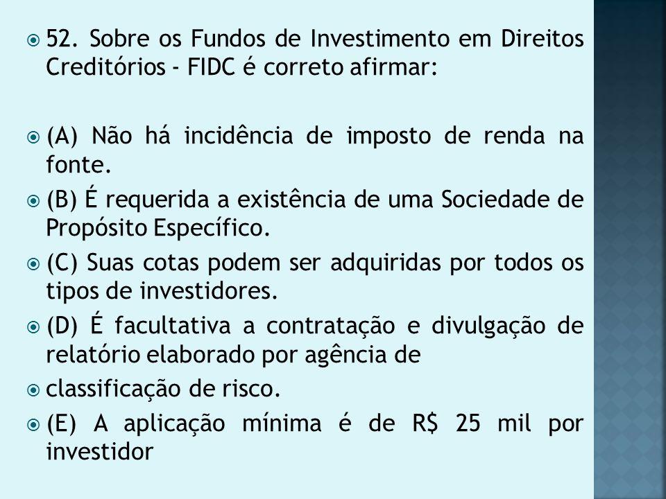 52. Sobre os Fundos de Investimento em Direitos Creditórios - FIDC é correto afirmar: (A) Não há incidência de imposto de renda na fonte. (B) É requer