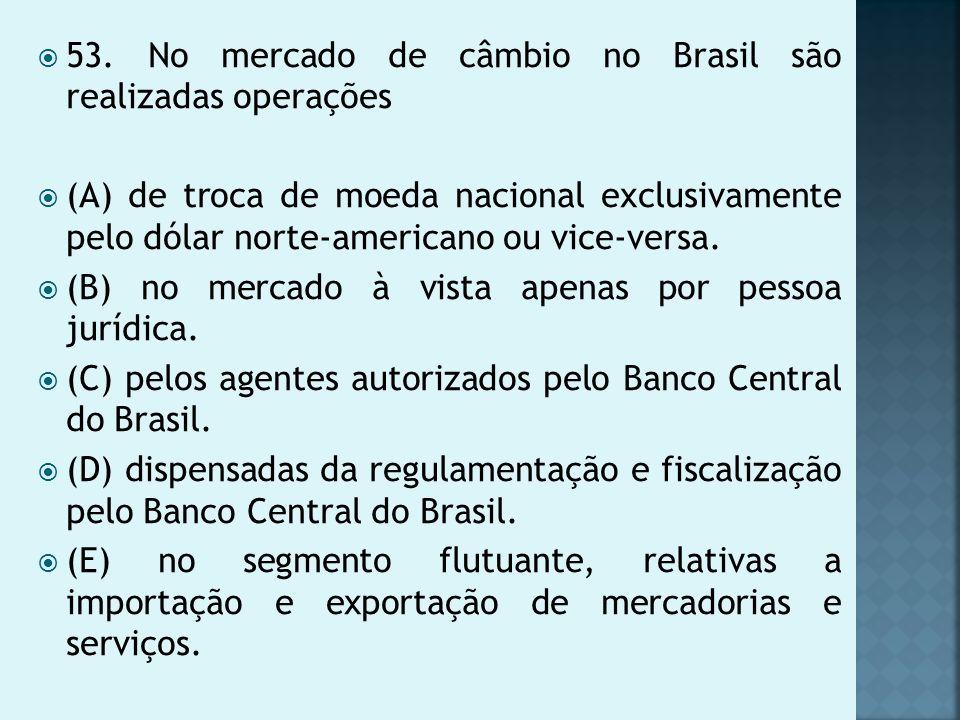 53. No mercado de câmbio no Brasil são realizadas operações (A) de troca de moeda nacional exclusivamente pelo dólar norte-americano ou vice-versa. (B