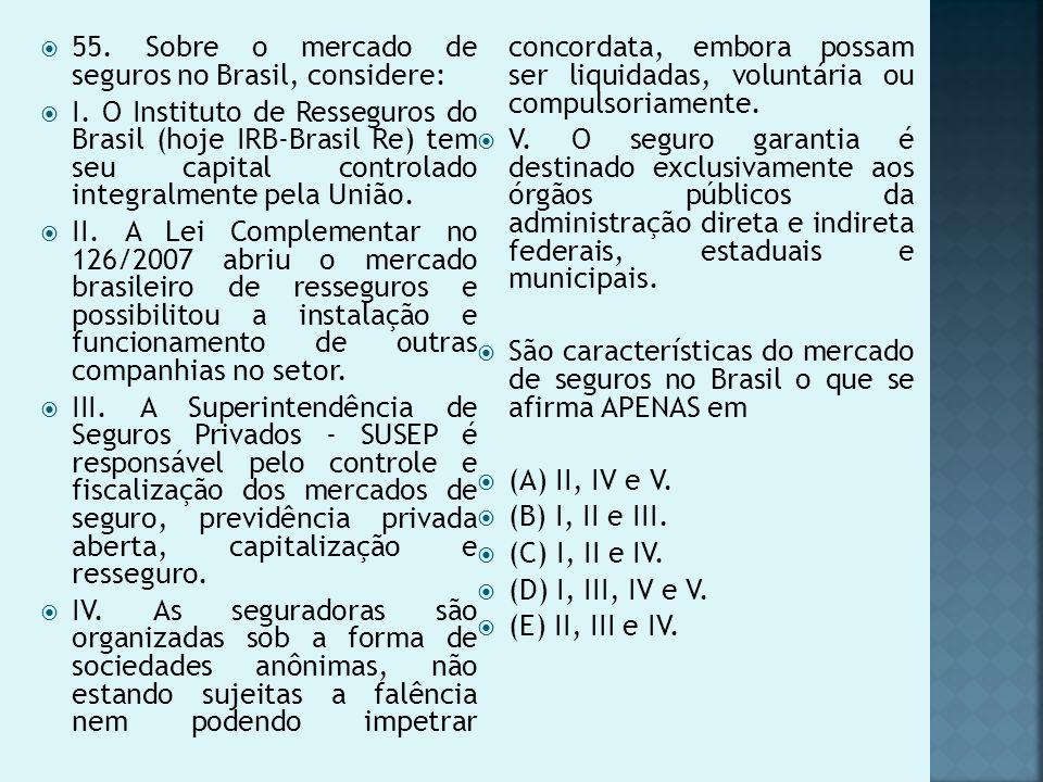 55. Sobre o mercado de seguros no Brasil, considere: I. O Instituto de Resseguros do Brasil (hoje IRB-Brasil Re) tem seu capital controlado integralme