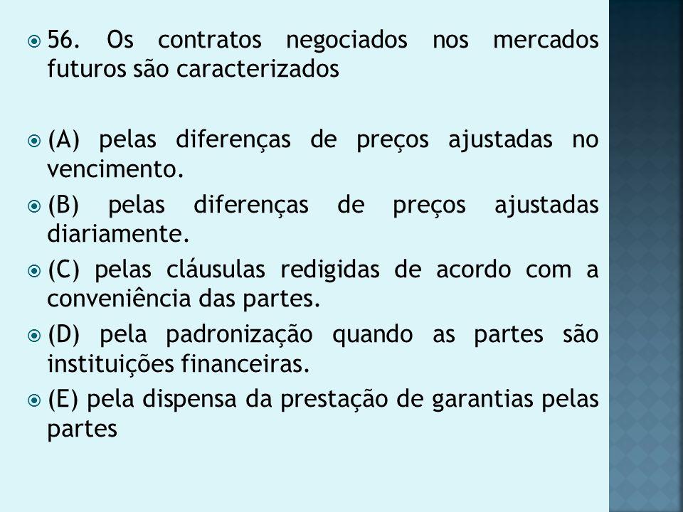 56. Os contratos negociados nos mercados futuros são caracterizados (A) pelas diferenças de preços ajustadas no vencimento. (B) pelas diferenças de pr