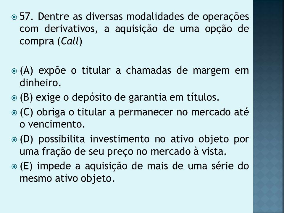57. Dentre as diversas modalidades de operações com derivativos, a aquisição de uma opção de compra (Call) (A) expõe o titular a chamadas de margem em