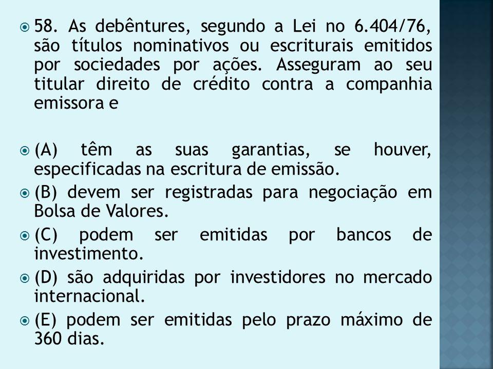58. As debêntures, segundo a Lei no 6.404/76, são títulos nominativos ou escriturais emitidos por sociedades por ações. Asseguram ao seu titular direi