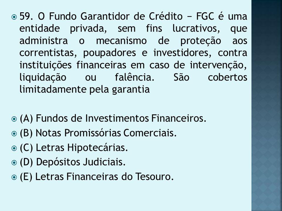 59. O Fundo Garantidor de Crédito FGC é uma entidade privada, sem fins lucrativos, que administra o mecanismo de proteção aos correntistas, poupadores