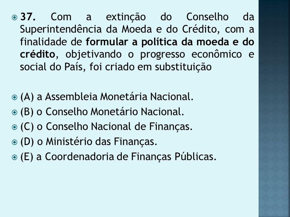 37. Com a extinção do Conselho da Superintendência da Moeda e do Crédito, com a finalidade de formular a política da moeda e do crédito, objetivando o