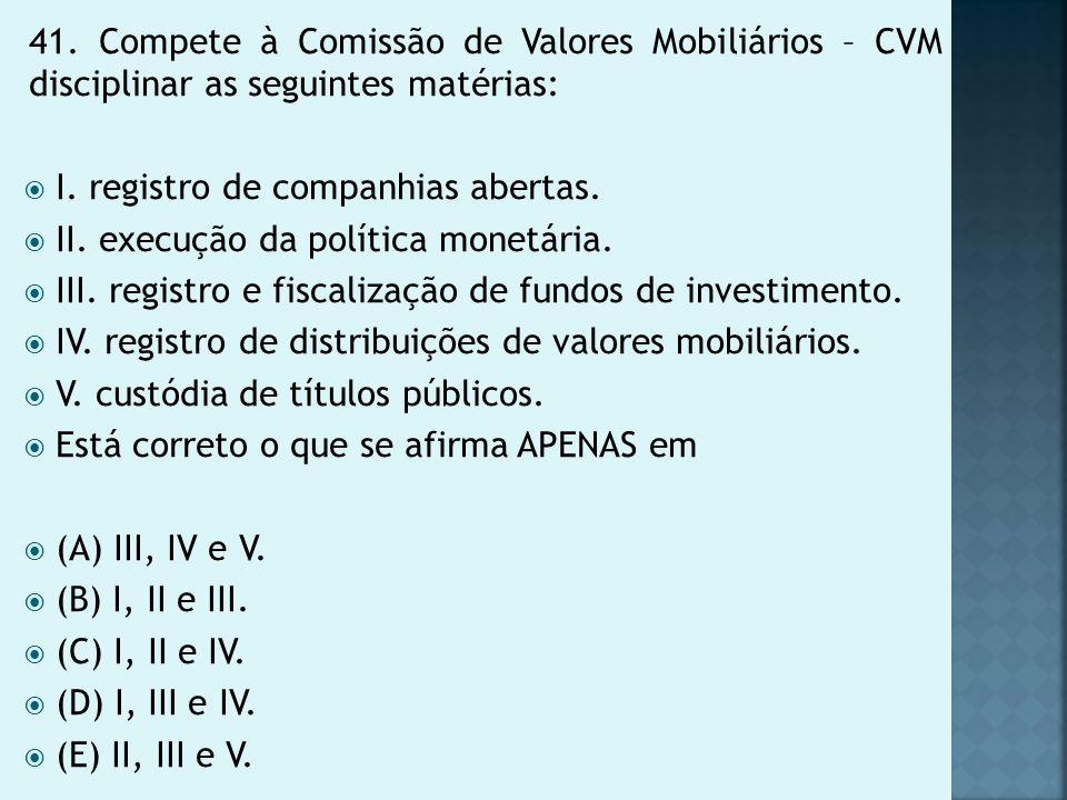 41. Compete à Comissão de Valores Mobiliários – CVM disciplinar as seguintes matérias: I. registro de companhias abertas. II. execução da política mon