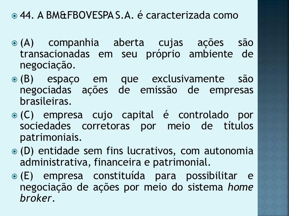 44. A BM&FBOVESPA S.A. é caracterizada como (A) companhia aberta cujas ações são transacionadas em seu próprio ambiente de negociação. (B) espaço em q
