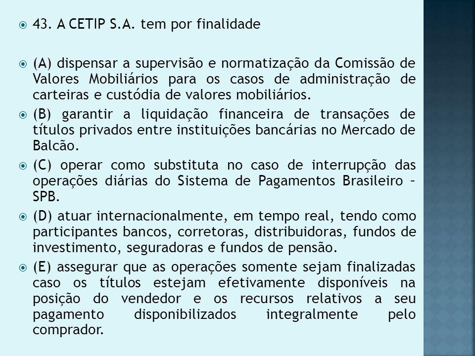 43. A CETIP S.A. tem por finalidade (A) dispensar a supervisão e normatização da Comissão de Valores Mobiliários para os casos de administração de car