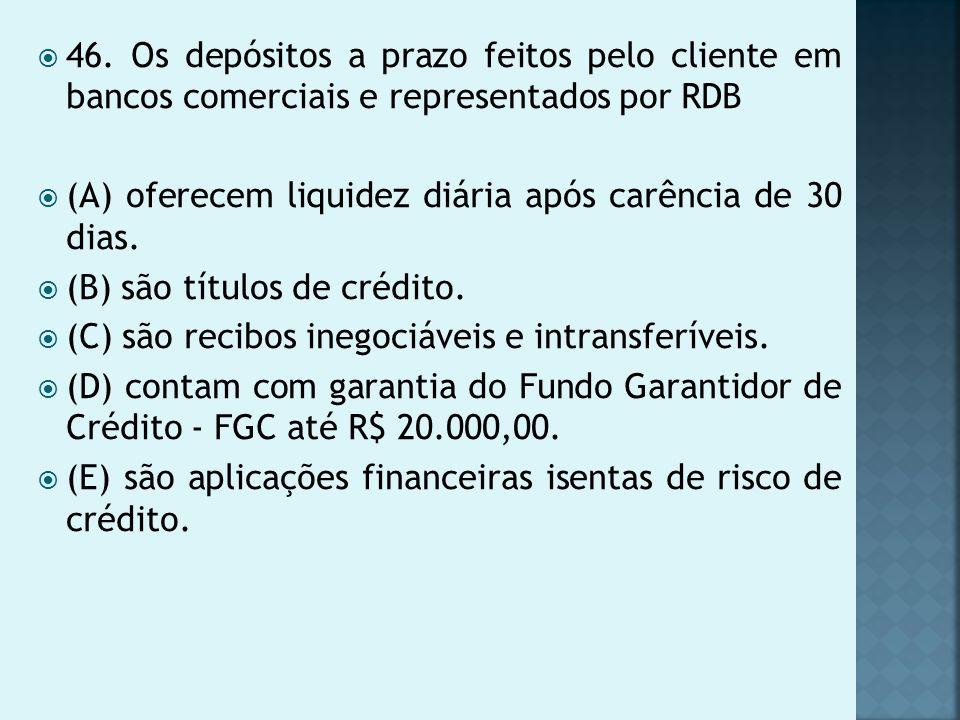 46. Os depósitos a prazo feitos pelo cliente em bancos comerciais e representados por RDB (A) oferecem liquidez diária após carência de 30 dias. (B) s