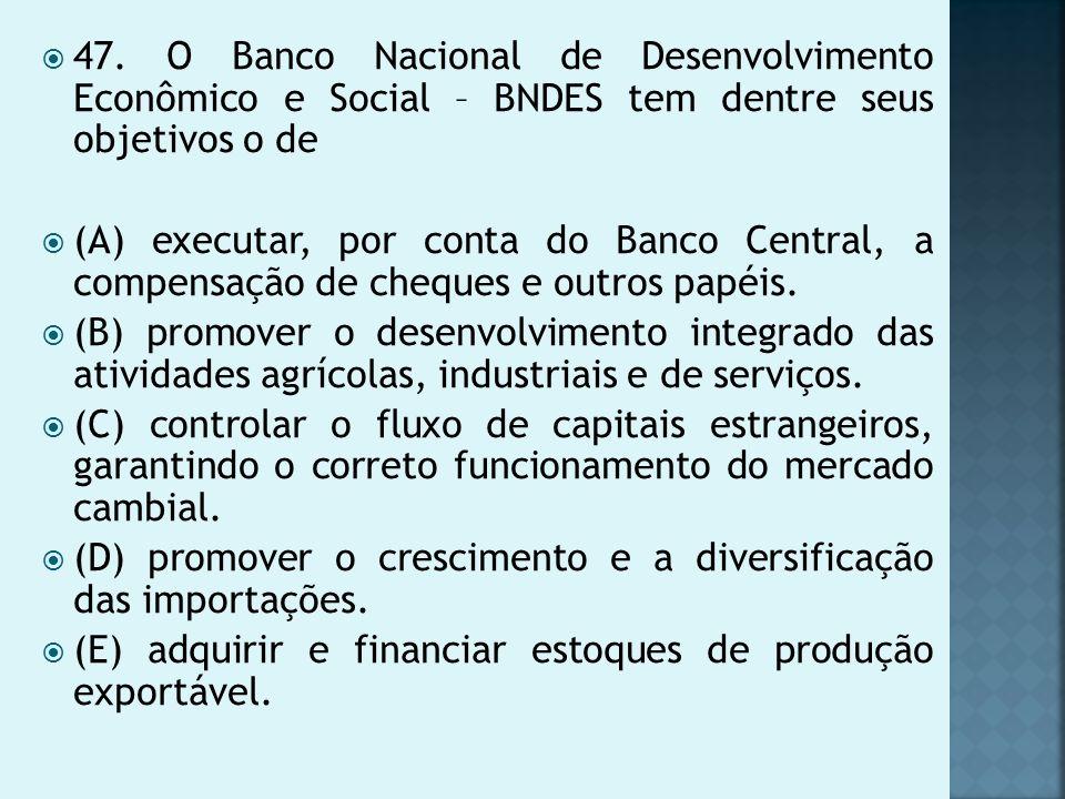 47. O Banco Nacional de Desenvolvimento Econômico e Social – BNDES tem dentre seus objetivos o de (A) executar, por conta do Banco Central, a compensa