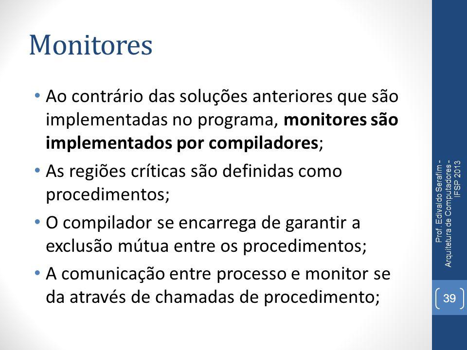 Monitores Ao contrário das soluções anteriores que são implementadas no programa, monitores são implementados por compiladores; As regiões críticas são definidas como procedimentos; O compilador se encarrega de garantir a exclusão mútua entre os procedimentos; A comunicação entre processo e monitor se da através de chamadas de procedimento; Prof.