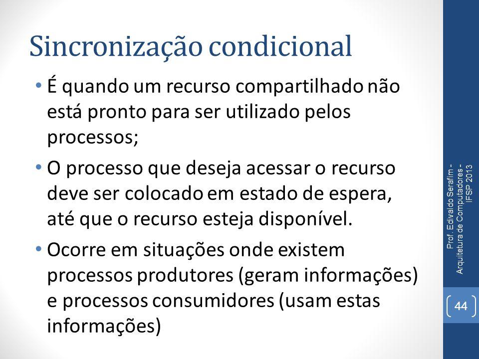 Sincronização condicional É quando um recurso compartilhado não está pronto para ser utilizado pelos processos; O processo que deseja acessar o recurso deve ser colocado em estado de espera, até que o recurso esteja disponível.