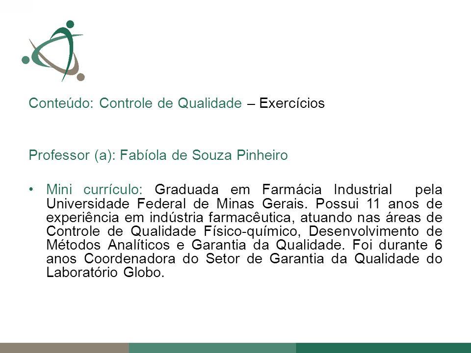 Conteúdo: Controle de Qualidade – Exercícios Professor (a): Fabíola de Souza Pinheiro Mini currículo: Graduada em Farmácia Industrial pela Universidade Federal de Minas Gerais.
