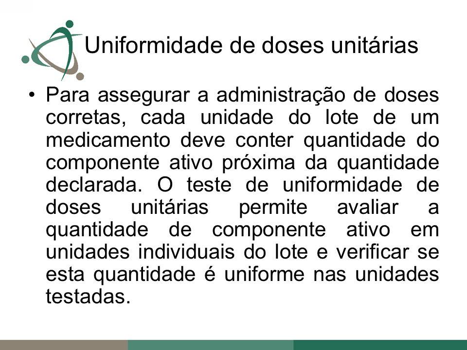 Uniformidade de doses unitárias Para assegurar a administração de doses corretas, cada unidade do lote de um medicamento deve conter quantidade do componente ativo próxima da quantidade declarada.