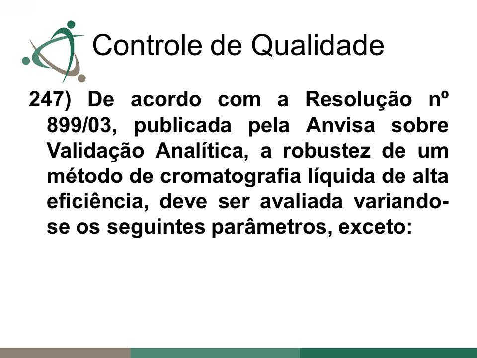 247) De acordo com a Resolução nº 899/03, publicada pela Anvisa sobre Validação Analítica, a robustez de um método de cromatografia líquida de alta eficiência, deve ser avaliada variando- se os seguintes parâmetros, exceto: Controle de Qualidade