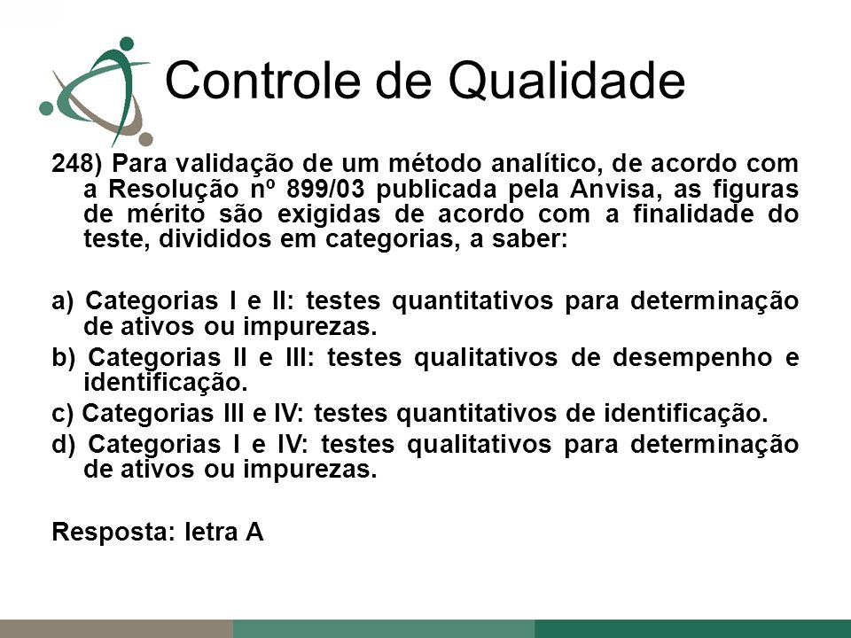 248) Para validação de um método analítico, de acordo com a Resolução nº 899/03 publicada pela Anvisa, as figuras de mérito são exigidas de acordo com a finalidade do teste, divididos em categorias, a saber: a) Categorias I e II: testes quantitativos para determinação de ativos ou impurezas.