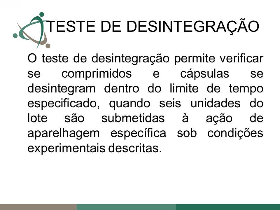 O teste de desintegração permite verificar se comprimidos e cápsulas se desintegram dentro do limite de tempo especificado, quando seis unidades do lote são submetidas à ação de aparelhagem específica sob condições experimentais descritas.
