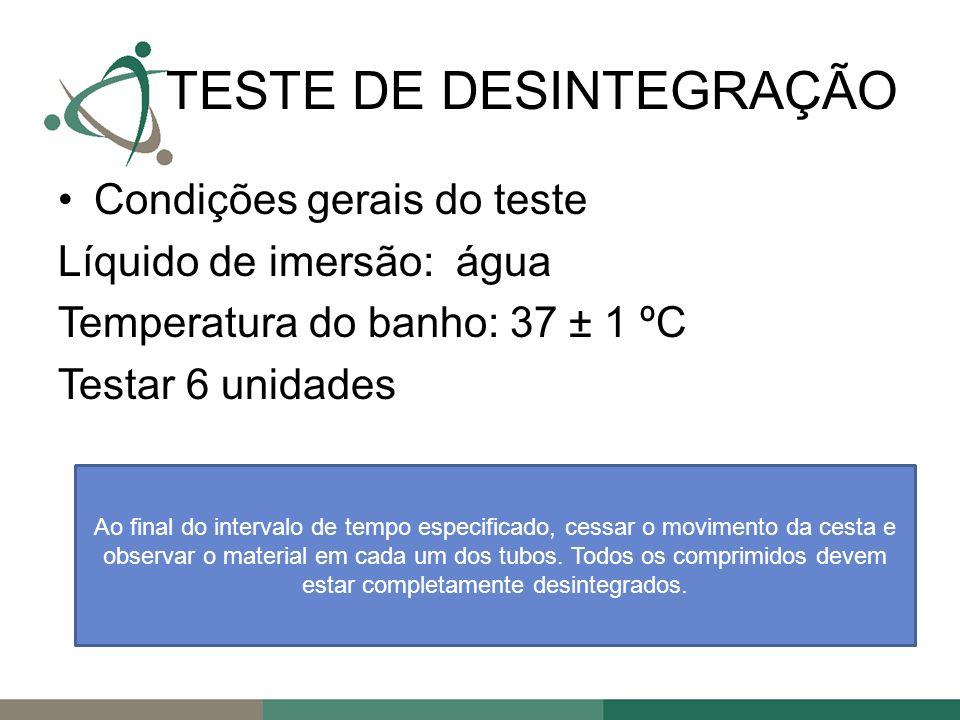 Condições gerais do teste Líquido de imersão: água Temperatura do banho: 37 ± 1 ºC Testar 6 unidades TESTE DE DESINTEGRAÇÃO Ao final do intervalo de tempo especificado, cessar o movimento da cesta e observar o material em cada um dos tubos.