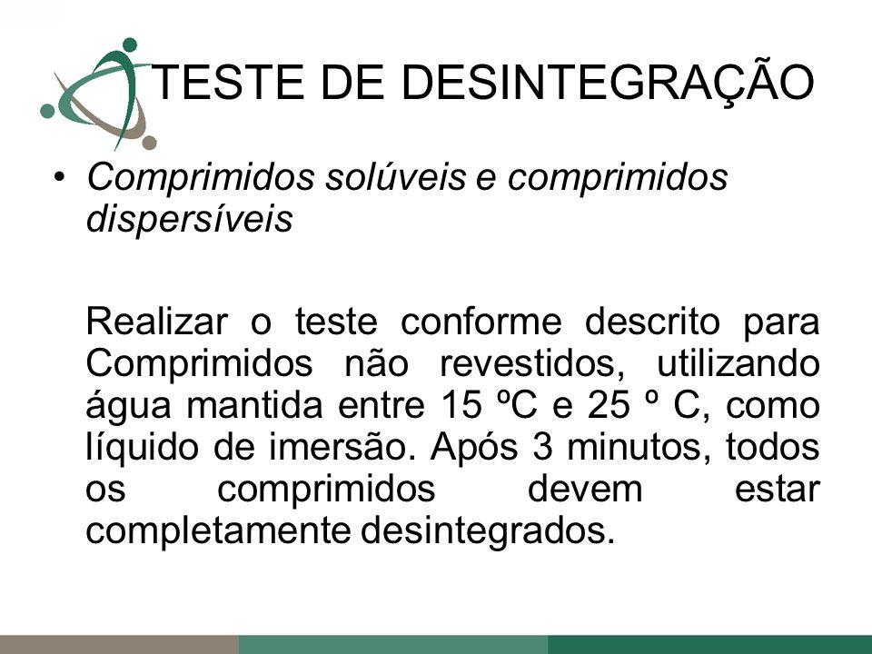 Comprimidos solúveis e comprimidos dispersíveis Realizar o teste conforme descrito para Comprimidos não revestidos, utilizando água mantida entre 15 ºC e 25 º C, como líquido de imersão.