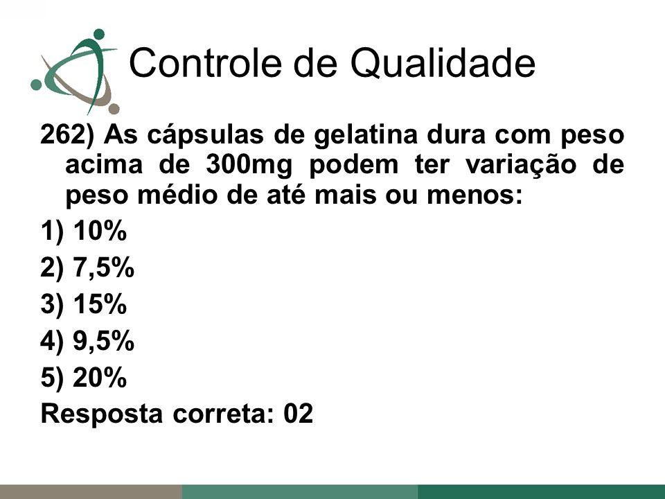 262) As cápsulas de gelatina dura com peso acima de 300mg podem ter variação de peso médio de até mais ou menos: 1) 10% 2) 7,5% 3) 15% 4) 9,5% 5) 20% Resposta correta: 02 Controle de Qualidade