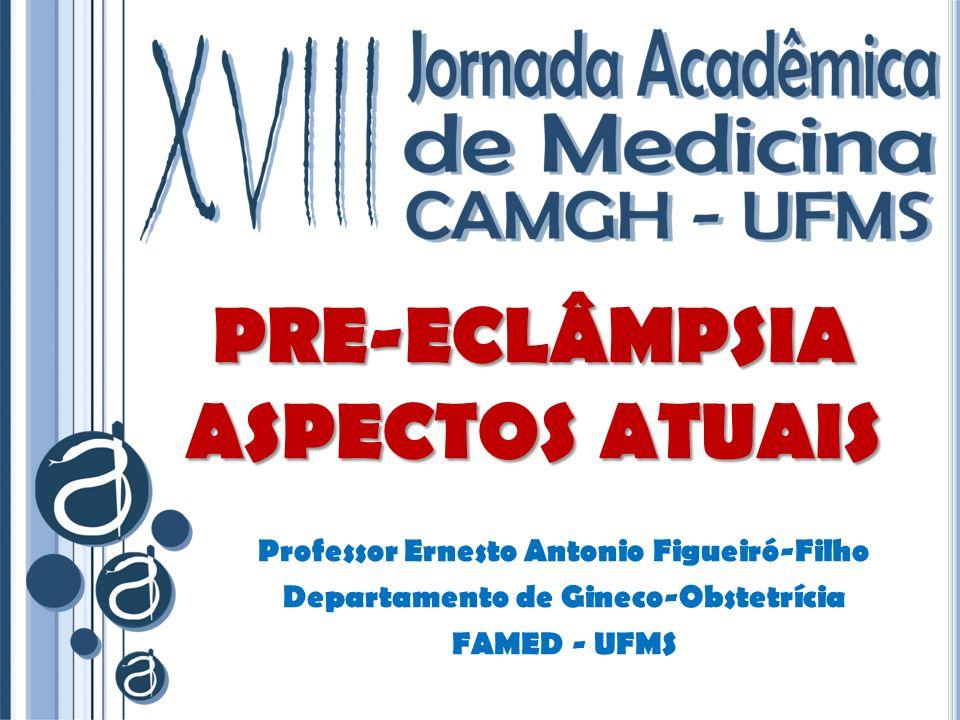 PRE-ECLÂMPSIA ASPECTOS ATUAIS Professor Ernesto Antonio Figueiró-Filho Departamento de Gineco-Obstetrícia FAMED - UFMS