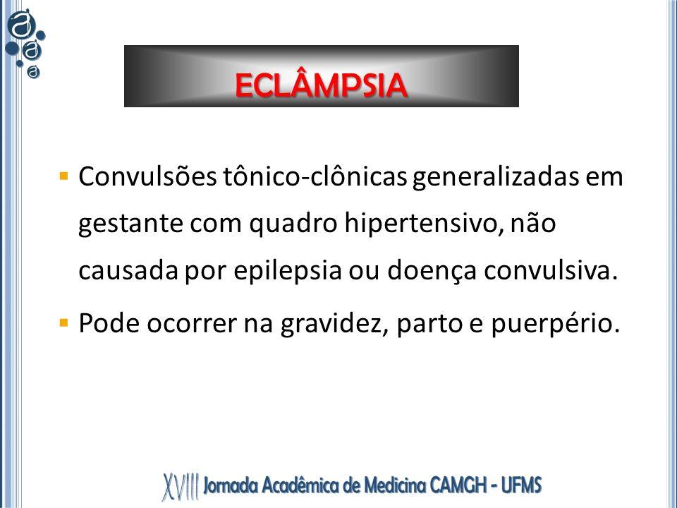 ECLÂMPSIA Convulsões tônico-clônicas generalizadas em gestante com quadro hipertensivo, não causada por epilepsia ou doença convulsiva. Pode ocorrer n