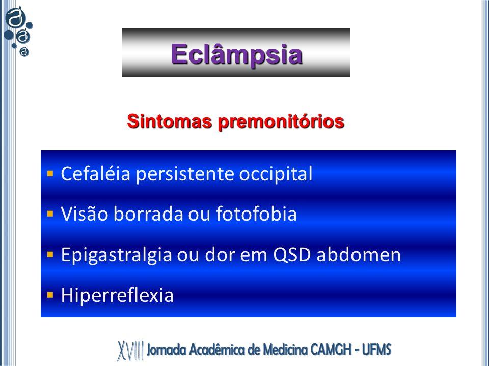 Cefaléia persistente occipital Visão borrada ou fotofobia Epigastralgia ou dor em QSD abdomen Hiperreflexia Eclâmpsia Sintomas premonitórios