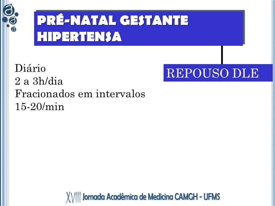 PRÉ-NATAL GESTANTE HIPERTENSA REPOUSO DLE Diário 2 a 3h/dia Fracionados em intervalos 15-20/min