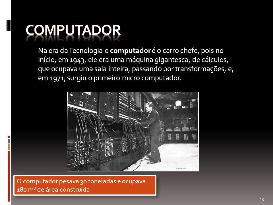 Na era da Tecnologia o computador é o carro chefe, pois no início, em 1943, ele era uma máquina gigantesca, de cálculos, que ocupava uma sala inteira,