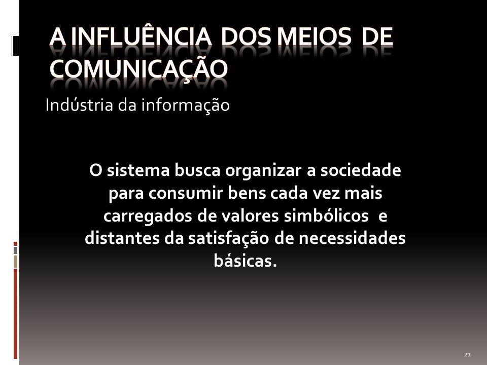 Indústria da informação 21 O sistema busca organizar a sociedade para consumir bens cada vez mais carregados de valores simbólicos e distantes da sati