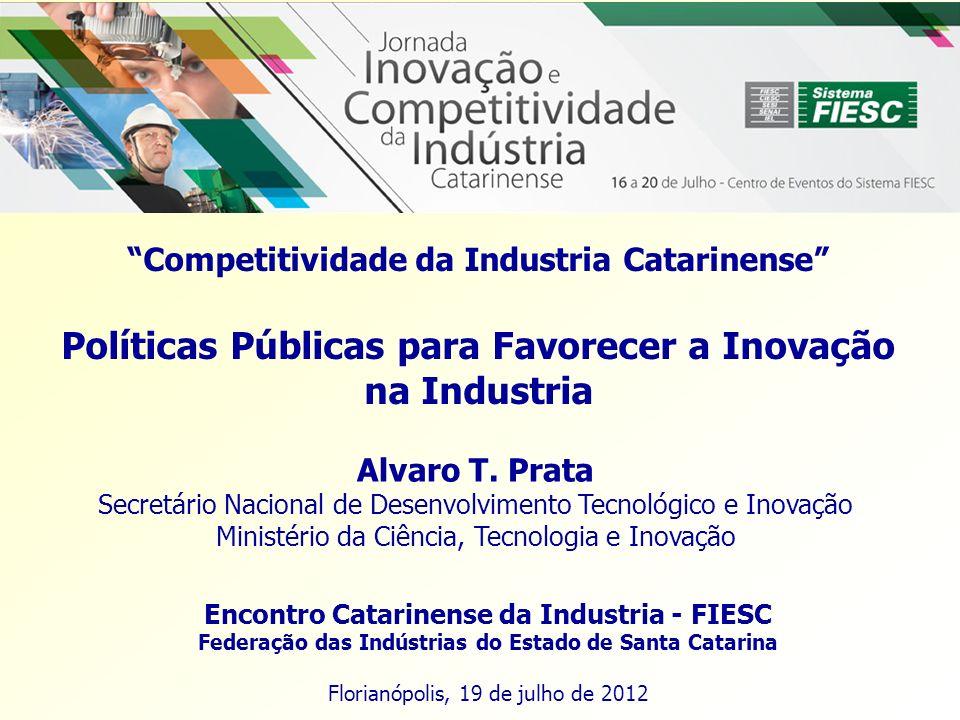 Competitividade da Industria Catarinense Políticas Públicas para Favorecer a Inovação na Industria Encontro Catarinense da Industria - FIESC Federação das Indústrias do Estado de Santa Catarina Florianópolis, 19 de julho de 2012 Alvaro T.