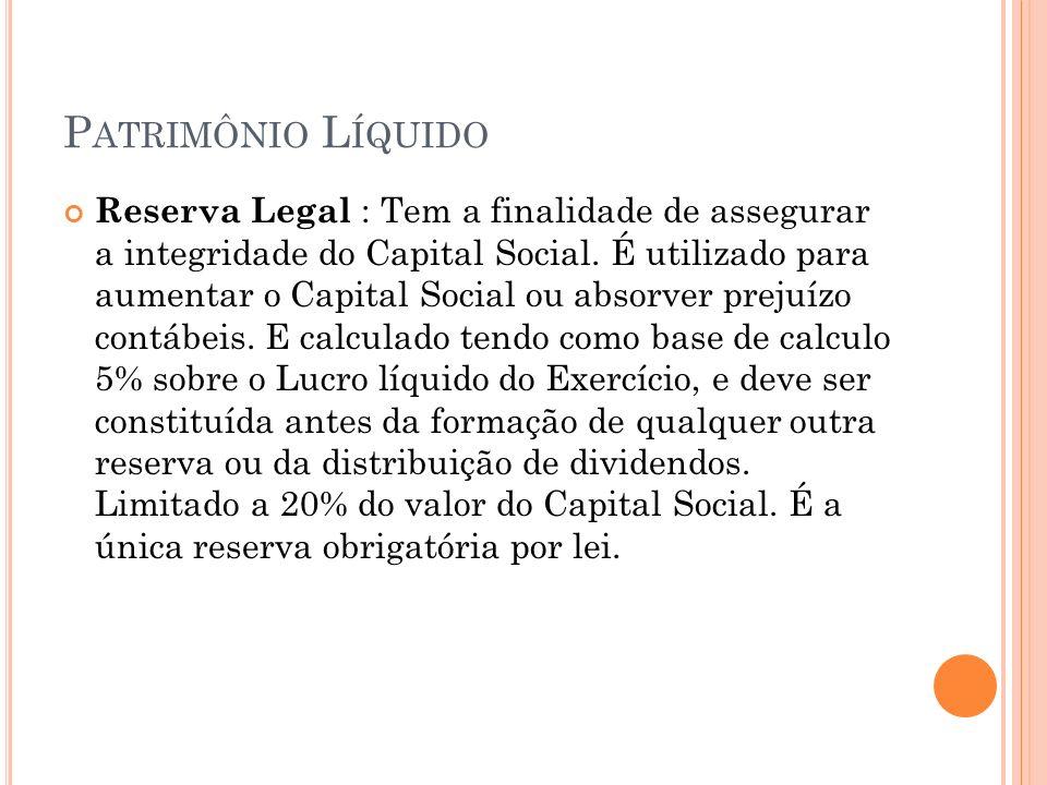P ATRIMÔNIO L ÍQUIDO Reserva Legal : Tem a finalidade de assegurar a integridade do Capital Social. É utilizado para aumentar o Capital Social ou abso