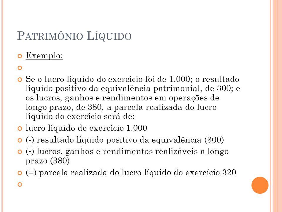 P ATRIMÔNIO L ÍQUIDO Exemplo: Se o lucro líquido do exercício foi de 1.000; o resultado líquido positivo da equivalência patrimonial, de 300; e os lucros, ganhos e rendimentos em operações de longo prazo, de 380, a parcela realizada do lucro líquido do exercício será de: lucro líquido de exercício 1.000 (-) resultado líquido positivo da equivalência (300) (-) lucros, ganhos e rendimentos realizáveis a longo prazo (380) (=) parcela realizada do lucro líquido do exercício 320