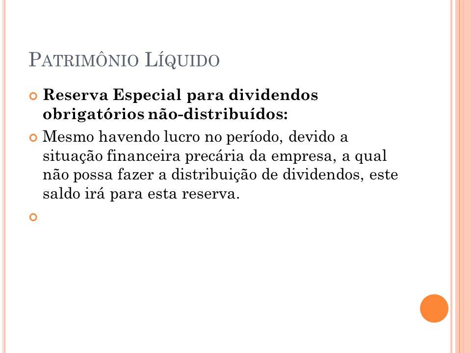 P ATRIMÔNIO L ÍQUIDO Reserva Especial para dividendos obrigatórios não-distribuídos: Mesmo havendo lucro no período, devido a situação financeira prec