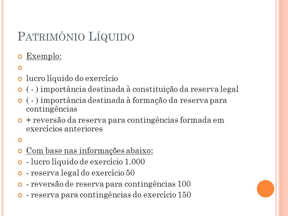 P ATRIMÔNIO L ÍQUIDO Exemplo: lucro líquido do exercício ( - ) importância destinada à constituição da reserva legal ( - ) importância destinada à for