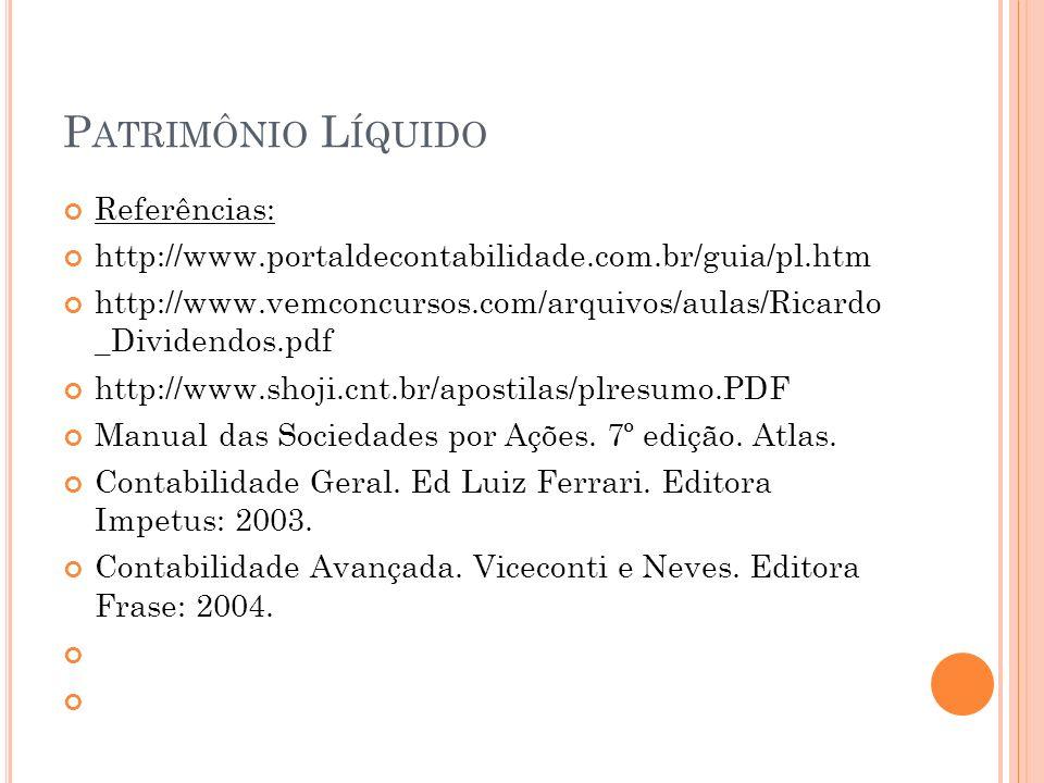 P ATRIMÔNIO L ÍQUIDO Referências: http://www.portaldecontabilidade.com.br/guia/pl.htm http://www.vemconcursos.com/arquivos/aulas/Ricardo _Dividendos.pdf http://www.shoji.cnt.br/apostilas/plresumo.PDF Manual das Sociedades por Ações.